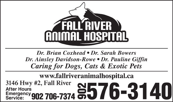 Fall River Animal Hospital (902-861-4003) - Display Ad - Dr. Brian Coxhead   Dr. Sarah Bowers Dr. Ainsley Davidson-Rowe   Dr. Pauline Giffin Caring for Dogs, Cats & Exotic Pets www.fallriveranimalhospital.ca 3146 Hwy #2, Fall River After Hours Emergency 576-3140 902 706-7374 902 Service: