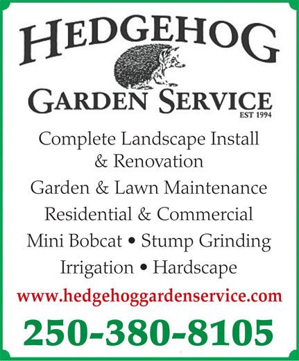 Hedgehog Garden Service (250-380-8105) - Display Ad - Complete Landscape Install & Renovation Garden & Lawn Maintenance Residential & Commercial Mini Bobcat   Stump Grinding Irrigation   Hardscape www.hedgehoggardenservice.com 250-380-8105