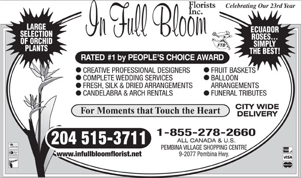 In Full Bloom Florists Inc (204-261-3064) - Annonce illustrée======= - Celebrating Our 23rd Year LARGE ECUADOR SELECTION ROSES... OF ORCHID SIMPLY PLANTS THE BEST! RATED #1 by PEOPLE S CHOICE AWARD CREATIVE PROFESSIONAL DESIGNERS FRUIT BASKETS COMPLETE WEDDING SERVICES BALLOON FRESH, SILK & DRIED ARRANGEMENTS ARRANGEMENTS CANDELABRA & ARCH RENTALS FUNERAL TRIBUTES For Moments that Touch the Heart 1-855-278-2660 204 515-3711 Diners Club International PEMBINA VILLAGE SHOPPING CENTRE 9-2077 Pembina Hwy. www.infullbloomflorist.net