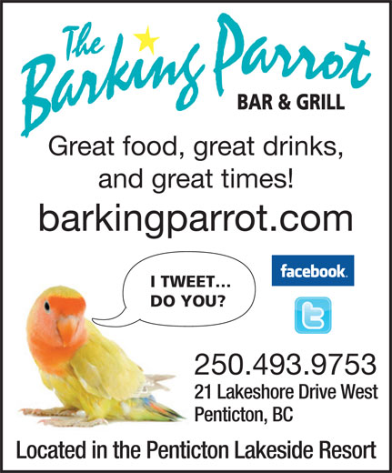 The Barking Parrot Bar (250-493-9753) - Display Ad - Great food, great drinks, and great times! barkingparrot.com I TWEET DO YOU? 250.493.9753 21 Lakeshore Drive West Penticton, BC Located in the Penticton Lakeside Resort
