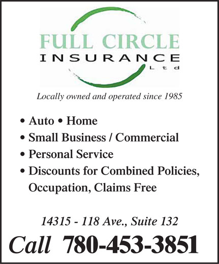 Full Circle Insurance Ltd (780-453-3851) - Annonce illustrée======= - Locally owned and operated since 1985 Auto   Home Small Business / Commercial Personal Service Discounts for Combined Policies, Occupation, Claims Free 14315 - 118 Ave., Suite 132 Call  780-453-3851  Locally owned and operated since 1985 Auto   Home Small Business / Commercial Personal Service Discounts for Combined Policies, Occupation, Claims Free 14315 - 118 Ave., Suite 132 Call  780-453-3851