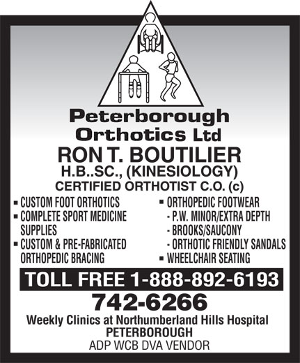Peterborough Orthotics Ltd (705-742-6266) - Display Ad - CUSTOM FOOT ORTHOTICSORTHOPEDIC FOOTWEAR COMPLETE SPORT MEDICINE- P.W. MINOR/EXTRA DEPTH SUPPLIES- BROOKS/SAUCONY CUSTOM & PRE-FABRICATED- ORTHOTIC FRIENDLY SANDALS ORTHOPEDIC BRACINGWHEELCHAIR SEATING TOLL FREE 1-888-892-6193 Weekly Clinics at Northumberland Hills Hospital PETERBOROUGH ADP WCB DVA VENDOR