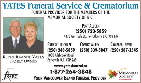 Yates Funeral Service & Crematorium (250-723-5859) - Display Ad - MEMORIAL SOCIETY OF B.C. FUNERAL PROVIDER FOR THE MEMBERS OF THE PORT ALBERNI (250) 723-5859 4470 Gertrude St., Port Alberni B.C. V9Y 6J7 PARKSVILLE CHAPEL COMOX VALLEY CAMPBELL RIVER (250) 248-5859 (250) 339-5847 (250) 287-3545 1000 Allsbrook Road RON & JO-ANNE YATES Parksville B.C. V9P 2A9 FAMILY OWNED www.yatesfuneral.ca 18772643848 YOUR VANCOUVER ISLAND FUNERAL PROVIDER
