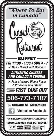 Cunard Restaurant (506-773-7107) - Annonce illustrée======= - Fully Licensed Dining Room Private Banquet Room FAST TAKE OUT 506-773-7107 32 CUNARD ST. MIRAMICHI Visit us on Facebook <www.cunardrestaurant.com> DOWNLOAD OUR TAKE OUT MENUS Where To Eat in Canada BUFFET FRI 11:30 - 1:30   SUN 4 - 7 Mon - Thurs Lunch Specials AUTHENTIC CHINESE AND CANADIAN CUISINE