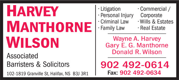 Harvey Manthorne Wilson (902-492-0614) - Annonce illustrée======= - Litigation Litigation Commercial / HARVEY Personal Injury Corporate Criminal Law Wills & Estates Family Law Real Estate MANTHORNE Wayne A. Harvey Gary E. G. Manthorne WILSON Donald R. Wilson Associated Barristers & Solicitors 902 492-0614 Fax: 902 492-0634 102-1819 Granville St, Halifax, NS  B3J 3R1 Commercial / HARVEY Personal Injury Corporate Criminal Law Wills & Estates Family Law Real Estate MANTHORNE Wayne A. Harvey Gary E. G. Manthorne WILSON Donald R. Wilson Associated Barristers & Solicitors 902 492-0614 Fax: 902 492-0634 102-1819 Granville St, Halifax, NS  B3J 3R1