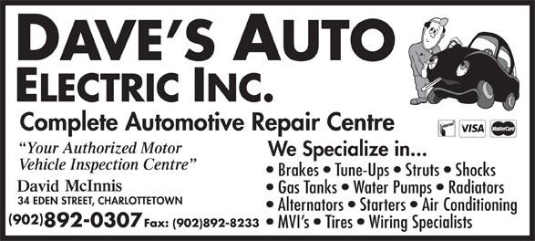 Dave's Auto Electric Inc (902-892-0307) - Display Ad - Brakes   Tune-Ups   Struts   Shocks Gas Tanks   Water Pumps   Radiators Alternators   Starters   Air Conditioning 902 892-0307 Fax: (902)892-8233 MVI s   Tires   Wiring Specialists Complete Automotive Repair Centre Your Authorized Motor We Specialize in... Vehicle Inspection Centre
