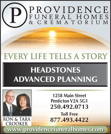 Parkview Funeral Home (250-492-0713) - Display Ad - HEADSTONES ADVANCED PLANNING 1258 Main Street Penticton V2A 5G1 250.492.0713 Toll Free Ron & TarA 877.493.4422 CrookerCrooker www.providencefuneralhomes.com every life tells a story