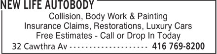 New Life Autobody (416-769-8200) - Display Ad - Insurance Claims, Restorations, Luxury Cars Collision, Body Work & Painting Insurance Claims, Restorations, Luxury Cars Free Estimates - Call or Drop In Today Free Estimates - Call or Drop In Today Collision, Body Work & Painting