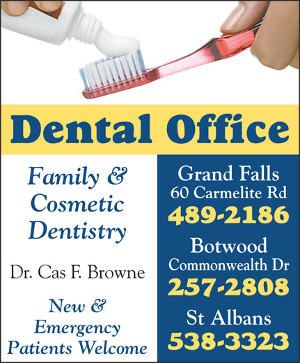 Dental Office (709-489-2186) - Annonce illustrée======= - Dental Office Grand Falls Family & 60 Carmelite Rd Cosmetic 489-2186 Dentistry Botwood Commonwealth Dr Dr. Cas F. Browne 257-2808 New & St Albans Emergency 538-3323 Patients Welcome