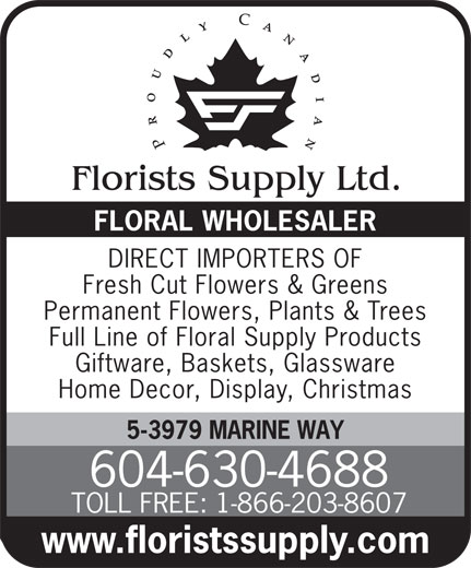 Florists Supply Ltd (604-630-4688) - Display Ad - FLORAL WHOLESALER DIRECT IMPORTERS OF 5-3979 MARINE WAY 604-630-4688 TOLL FREE: 1-866-203-8607 www.floristssupply.com Fresh Cut Flowers & Greens Permanent Flowers, Plants & Trees Full Line of Floral Supply Products Giftware, Baskets, Glassware Home Decor, Display, Christmas