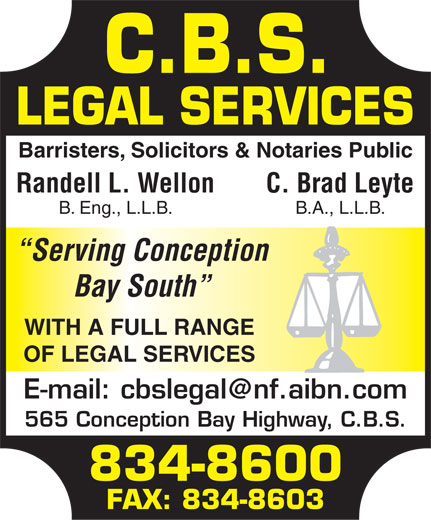 CBS Legal Services (709-834-8600) - Display Ad - Barristers, Solicitors & Notaries Public Randell L. WellonC. Brad Leyte B. Eng., L.L.B.B.A., L.L.B. Serving Conception Bay South WITH A FULL RANGE OF LEGAL SERVICES E-mail: cbslegal@nf.aibn.com 565 Conception Bay Highway, C.B.S. 834-8600 FAX: 834-8603