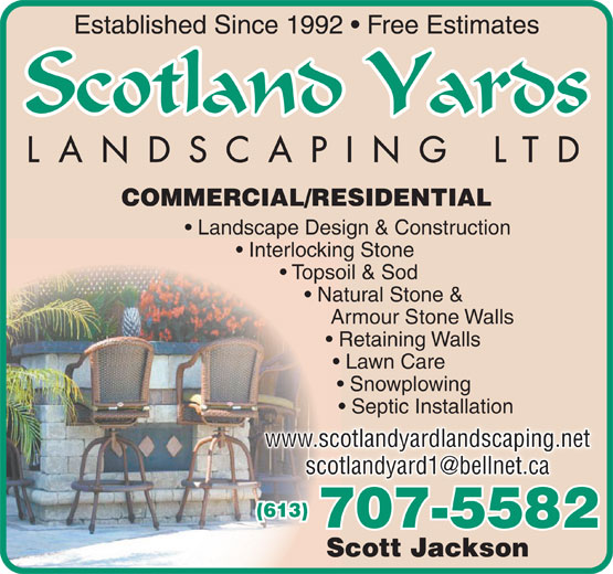 Scotland Yards Landscaping Ltd (613-961-7063) - Display Ad - Topsoil & Sod Natural Stone & Armour Stone Walls Retaining Walls Lawn Care Snowplowing Septic Installation www.scotlandyardlandscaping.net (613) 707-5582 Scott Jackson Established Since 1992   Free Estimates COMMERCIAL/RESIDENTIAL Landscape Design & Construction Interlocking Stone