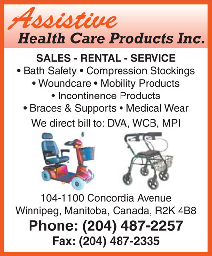 Assistive Health Care Inc (204-487-2257) - Annonce illustrée======= - Assistive Health Care Products Inc. SALES - RENTAL - SERVICE Bath Safety   Compression Stockings Woundcare   Mobility Products Incontinence Products Braces & Supports   Medical Wear We direct bill to: DVA, WCB, MPI 104-1100 Concordia Avenue Winnipeg, Manitoba, Canada, R2K 4B8 Phone: (204) 487-2257 Fax: (204) 487-2335