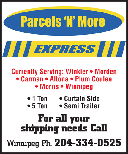 Parcels 'N' More Express (204-334-0525) - Display Ad - Currently Serving: Winkler   Morden Carman   Altona   Plum Coulee Morris   Winnipeg 1 Ton Curtain Side 5 Ton Semi Trailer For all your shipping needs Call Winnipeg Ph. 204-334-0525 Currently Serving: Winkler   Morden Carman   Altona   Plum Coulee Morris   Winnipeg 1 Ton Curtain Side 5 Ton Semi Trailer For all your shipping needs Call Winnipeg Ph. 204-334-0525
