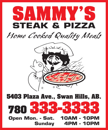 Sammy's Restaurant (780-333-3333) - Annonce illustrée======= - SAMMY S STEAK & PIZZA Home Cooked Quality Meals 5403 Plaza Ave., Swan Hills, AB. 780 333-3333 Open Mon. - Sat.  10AM - 10PM Sunday  4PM - 10PM