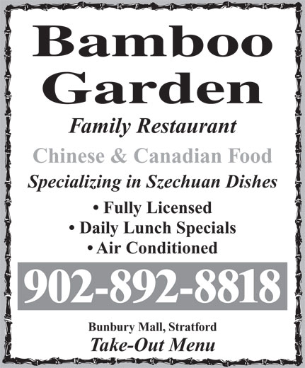 Bamboo Garden Restaurant (902-892-8818) - Display Ad - Family Restaurant Chinese & Canadian Food Specializing in Szechuan Dishes Fully Licensed Daily Lunch Specials Air Conditioned 902-892-8818 Bunbury Mall, Stratford Take-Out Menu