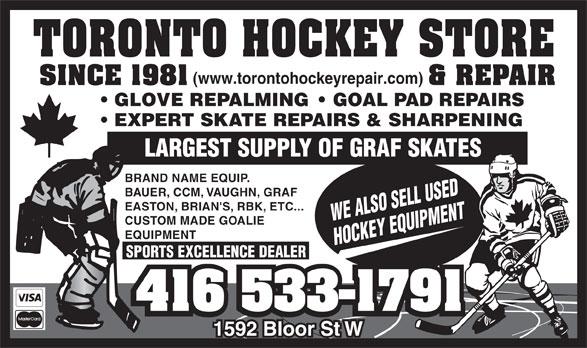 Toronto Hockey Repair (416-533-1791) - Display Ad - (www.torontohockeyrepair.com) GLOVE REPALMING    GOAL PAD REPAIRS EXPERT SKATE REPAIRS & SHARPENING LARGEST SUPPLY OF GRAF SKATES BRAND NAME EQUIP. BAUER, CCM, VAUGHN, GRAF EASTON, BRIAN'S, RBK, ETC... WE ALSO SELL USED CUSTOM MADE GOALIE EQUIPMENT HOCKEY EQUIPMENT SPORTS EXCELLENCE DEALER