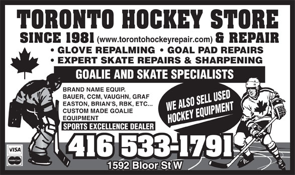 Toronto Hockey Repair (416-533-1791) - Display Ad - (www.torontohockeyrepair.com) GLOVE REPALMING    GOAL PAD REPAIRS EXPERT SKATE REPAIRS & SHARPENING GOALIE AND SKATE SPECIALISTS BRAND NAME EQUIP. BAUER, CCM, VAUGHN, GRAF EASTON, BRIAN'S, RBK, ETC... WE ALSO SELL USED CUSTOM MADE GOALIE EQUIPMENT HOCKEY EQUIPMENT SPORTS EXCELLENCE DEALER