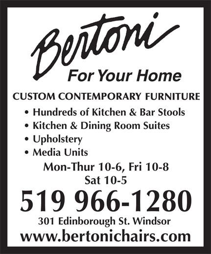 Bertoni For Your Home (519-966-1280) - Annonce illustrée======= - For Your Home Hundreds of Kitchen & Bar Stools Kitchen & Dining Room Suites Upholstery Media Units Mon-Thur 10-6, Fri 10-8 Sat 10-5 519 966-1280 301 Edinborough St. Windsor www.bertonichairs.com