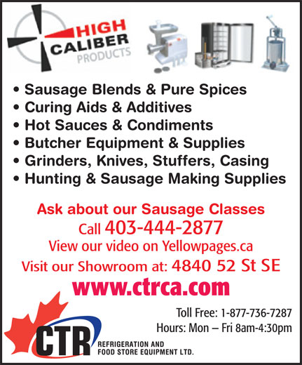 CTR Refrigeration & Food Store Equipment Ltd (403-444-2877) - Display Ad - Sausage Blends & Pure Spices Curing Aids & Additives Hot Sauces & Condiments Butcher Equipment & Supplies Grinders, Knives, Stuffers, Casing Hunting & Sausage Making Supplies Ask about our Sausage Classes Call 403-444-2877 View our video on Yellowpages.ca Visit our Showroom at: 4840 52 St SE www.ctrca.com Toll Free: 1-877-736-7287 Hours: Mon   Fri 8am-4:30pm