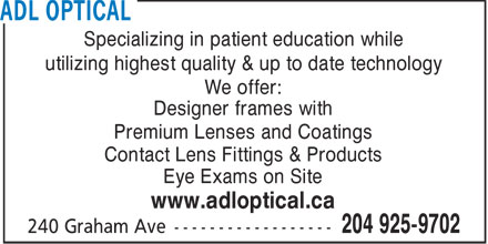 ADL Optical (204-925-9702) - Display Ad - Specializing in patient education while utilizing highest quality & up to date technology We offer: Designer frames with Premium Lenses and Coatings Contact Lens Fittings & Products Eye Exams on Site www.adloptical.ca  Specializing in patient education while utilizing highest quality & up to date technology We offer: Designer frames with Premium Lenses and Coatings Contact Lens Fittings & Products Eye Exams on Site www.adloptical.ca