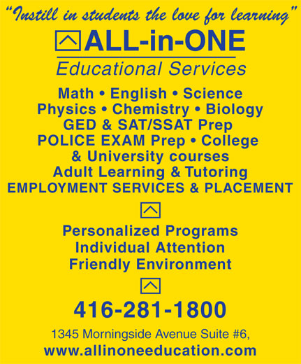 All-In-One Educational Services (416-281-1800) - Display Ad - GED & SAT/SSAT Prep POLICE EXAM Prep   College & University courses Adult Learning & Tutoring EMPLOYMENT SERVICES & PLACEMENT Personalized Programs Individual Attention Friendly Environment 416-281-1800 1345 Morningside Avenue Suite #6, www.allinoneeducation.com Educational Services Instill in students the love for learning ALL-in-ONE Math   English   Science Physics   Chemistry   Biology