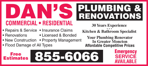 Dan's Plumbing & Renovations (506-855-6066) - Annonce illustrée======= - PLUMBING & RENOVATIONS COMMERCIAL   RESIDENTIAL 30 Years Experience Repairs & Service  Insurance Claims Kitchen & Bathroom Specialist Renovations Licensed & Bonded Your Plumbing Renovator New Construction  Property Management In Greater Moncton Flood Damage of All Types Affordable Competitive Prices Emergency Free SERVICE Estimates AVAILABLE
