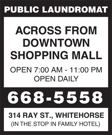 Public Laundromat (867-668-5558) - Display Ad - PUBLIC LAUNDROMAT ACROSS FROM DOWNTOWN SHOPPING MALL OPEN 7:00 AM - 11:00 PM OPEN DAILY 668-5558 314 RAY ST., WHITEHORSE (IN THE STOP IN FAMILY HOTEL) PUBLIC LAUNDROMAT ACROSS FROM DOWNTOWN SHOPPING MALL OPEN 7:00 AM - 11:00 PM OPEN DAILY 668-5558 314 RAY ST., WHITEHORSE (IN THE STOP IN FAMILY HOTEL)