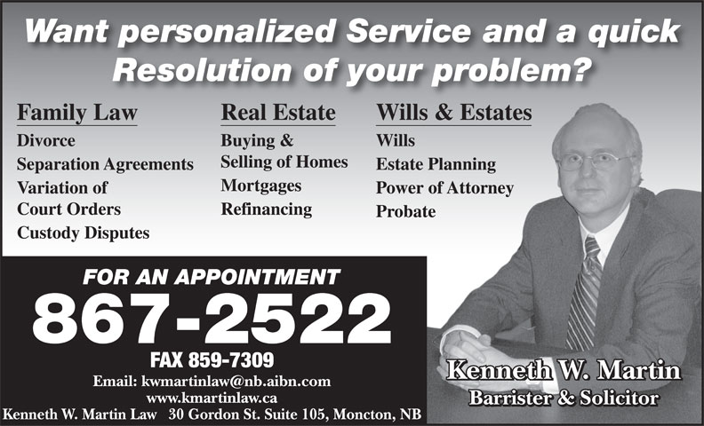 Martin Kenneth W (506-867-2522) - Annonce illustrée======= - Want personalized Service and a quick Resolution of your problem? Family Law Real Estate Wills & Estatess & Estates Divorce Buying & Wills Selling of Homes Separation Agreements Estate PlanningPlanning Mortgages Variation of Power of Attorneyof Attorney Court Orders Refinancing Probatete Custody Disputes FOR AN APPOINTMENTFOR AN APPOINTMENT 867-2522 FAX 859-7309 Kenneth W. Martin www.kmartinlaw.ca Barrister & Solicitor Kenneth W. Martin Law   30 Gordon St. Suite 105, Moncton, NB
