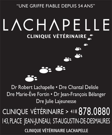 Clinique Vétérinaire Lachapelle (418-878-0880) - Annonce illustrée======= - UNE GRIFFE FIABLE DEPUIS 54 ANS CLINIQUE VÉTÉRINAIRE Dr Robert Lachapelle   Dre Chantal Delisle Dre Marie-Ève Fortin   Dr Jean-François Bélanger Dre Julie Lajeunesse 418 CLINIQUE  VÉTÉRINAIRE 878.0880 143, PLACE  JEAN-JUNEAU,  ST-AUGUSTIN-DE-DESMAURES CLINIQUE VÉTÉRINAIRE LACHAPELLE