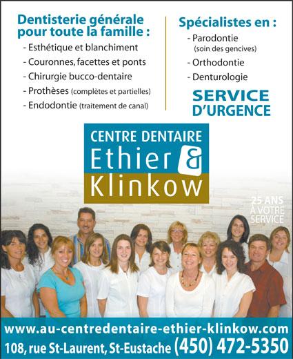 Centre Dentaire Ethier & Klinkow (450-472-5350) - Annonce illustrée======= - Dentisterie générale Spécialistes en : pour toute la famille : - Parodontie - Esthétique et blanchiment (soin des gencives) - Couronnes, facettes et ponts - Orthodontie - Chirurgie bucco-dentaire - Denturologie - Prothèses (complètes et partielles) SERVICE - Endodontie (traitement de canal) D URGENCE 25 ANS À VOTRE SERVICE www.au-centredentaire-ethier-klinkow.com 108, rue St-Laurent, St-Eustache(450) 472-5350
