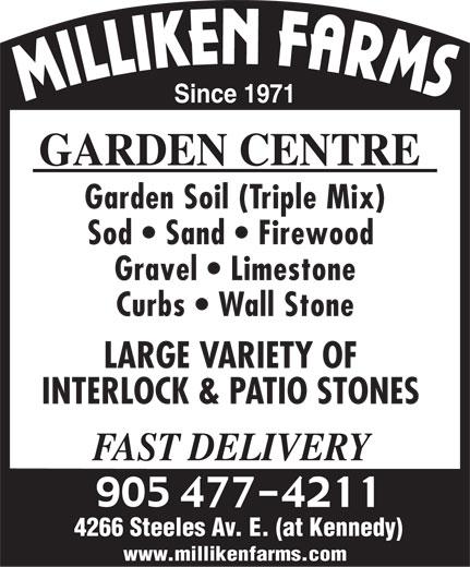 Milliken Farms Garden Centre (905-477-4211) - Annonce illustrée======= - Since 1971 GARDEN CENTRE Garden Soil (Triple Mix) Sod   Sand   Firewood Gravel   Limestone Curbs   Wall Stone LARGE VARIETY OF INTERLOCK & PATIO STONES FAST DELIVERY 4266 Steeles Av. E. (at Kennedy) www.millikenfarms.com Since 1971 GARDEN CENTRE Garden Soil (Triple Mix) Sod   Sand   Firewood Gravel   Limestone Curbs   Wall Stone LARGE VARIETY OF INTERLOCK & PATIO STONES FAST DELIVERY 4266 Steeles Av. E. (at Kennedy) www.millikenfarms.com  Since 1971 GARDEN CENTRE Garden Soil (Triple Mix) Sod   Sand   Firewood Gravel   Limestone Curbs   Wall Stone LARGE VARIETY OF INTERLOCK & PATIO STONES FAST DELIVERY 4266 Steeles Av. E. (at Kennedy) www.millikenfarms.com  Since 1971 GARDEN CENTRE Garden Soil (Triple Mix) Sod   Sand   Firewood Gravel   Limestone Curbs   Wall Stone LARGE VARIETY OF INTERLOCK & PATIO STONES FAST DELIVERY 4266 Steeles Av. E. (at Kennedy) www.millikenfarms.com  Since 1971 GARDEN CENTRE Garden Soil (Triple Mix) Sod   Sand   Firewood Gravel   Limestone Curbs   Wall Stone LARGE VARIETY OF INTERLOCK & PATIO STONES FAST DELIVERY 4266 Steeles Av. E. (at Kennedy) www.millikenfarms.com