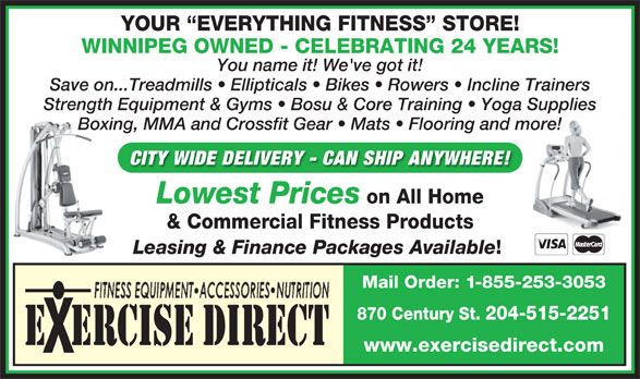Exercise Direct (204-786-6100) - Display Ad - WINNIPEG OWNED - CELEBRATING 24 YEARS! You name it! We've got it! Save on...Treadmills   Ellipticals   Bikes   Rowers   Incline Trainers Strength Equipment & Gyms   Bosu & Core Training   Yoga Supplies Boxing, MMA and Crossfit Gear   Mats   Flooring and more! CITY WIDE DELIVERY - CAN SHIP ANYWHERE! Lowest Prices on All Home & Commercial Fitness Products Leasing & Finance Packages Available Mail Order: 1-855-253-3053 YOUR  EVERYTHING FITNESS  STORE! 870 Century St. 204-515-2251 E  ERCISE DIRECT www.exercisedirect.com Save on...Treadmills   Ellipticals   Bikes   Rowers   Incline Trainers Strength Equipment & Gyms   Bosu & Core Training   Yoga Supplies & Commercial Fitness Products Leasing & Finance Packages Available Mail Order: 1-855-253-3053 870 Century St. 204-515-2251 Boxing, MMA and Crossfit Gear   Mats   Flooring and more! CITY WIDE DELIVERY - CAN SHIP ANYWHERE! Lowest Prices on All Home E  ERCISE DIRECT www.exercisedirect.com YOUR  EVERYTHING FITNESS  STORE! WINNIPEG OWNED - CELEBRATING 24 YEARS! You name it! We've got it!