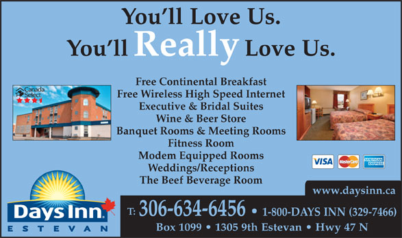 Days Inn (306-634-6456) - Annonce illustrée======= - You ll Love Us. You llReally Love Us. Free Continental Breakfast Free Wireless High Speed Internet Executive & Bridal Suites Wine & Beer Store Banquet Rooms & Meeting Rooms Fitness Room Modem Equipped Rooms Weddings/Receptions The Beef Beverage Room www.daysinn.ca T: 306-634-6456 1-800-DAYS INN (329-7466) Box 1099   1305 9th Estevan   Hwy 47 N