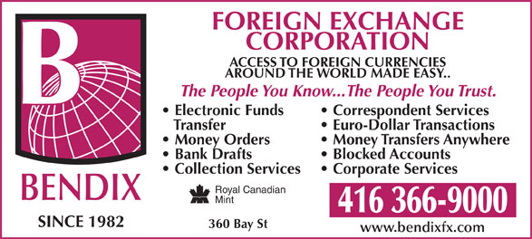 Bendix Foreign Exchange Of Canada (416-366-9000) - Annonce illustrée======= - 416 366-9000 SINCE 1982 Money Orders 360 Bay St www.bendixfx.com Money Transfers Anywhere Bank Drafts Blocked Accounts Collection Services Corporate Services Royal Canadian BENDIX Mint FOREIGN EXCHANGE CORPORATION ACCESS TO FOREIGN CURRENCIES AROUND THE WORLD MADE EASY.. The People You Know...The People You Trust. Electronic Funds Correspondent Services Transfer Euro-Dollar Transactions