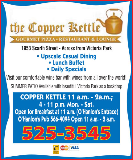 The Copper Kettle Restaurant (306-525-3545) - Annonce illustrée======= - 1953 Scarth Street - Across from Victoria Park Upscale Casual Dining Lunch Buffet Daily Specials Visit our comfortable wine bar with wines from all over the world! SUMMER PATIO Available with beautiful Victoria Park as a backdrop COPPER KETTLE 11 a.m. - 2a.m.; 4 - 11 p.m. Mon. - Sat. Open for Breakfast at 11 a.m. (O'Hanlon's Entrace) O'Hanlon's Pub 566-4094 Open 11 a.m. - 2 a.m. 525-3545