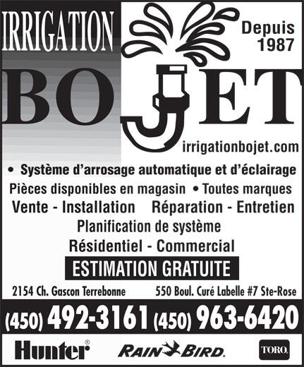 Irrigation Bojet (450-963-6420) - Annonce illustrée======= - Depuis 1987 Système d arrosage automatique et d éclairage Pièces disponibles en magasin    Toutes marques Vente - Installation    Réparation - Entretien Planification de système Résidentiel - Commercial ESTIMATION GRATUITE 550 Boul. Curé Labelle #7 Ste-Rose2154 Ch. Gascon Terrebonne (450) 492-3161 (450) 963-6420 irrigationbojet.com
