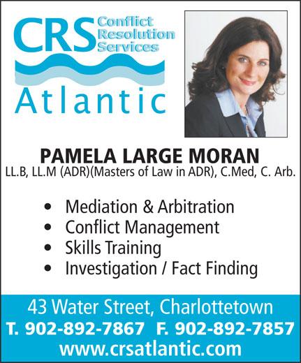 Conflict Resolution Services (CRS) Atlantic (902-892-7867) - Annonce illustrée======= - 43 Water Street, Charlottetown PAMELA LARGE MORAN LL.B, LL.M (ADR)(Masters of Law in ADR), C.Med, C. Arb. Mediation & Arbitration Conflict Management Skills Training Investigation / Fact Finding T. 902-892-7867  F. 902-892-7857 www.crsatlantic.com