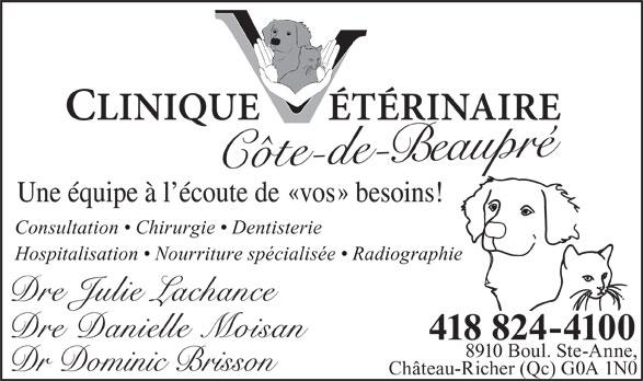 Clinique Vétérinaire Cote De Beaupre (418-824-4100) - Annonce illustrée======= - Une équipe à l écoute de   vos   besoins! Consultation   Chirurgie   Dentisterie Hospitalisation   Nourriture spécialisée   Radiographie 418 824-4100 8910 Boul. Ste-Anne, Dr Dominic Brisson Château-Richer (Qc) G0A 1N0