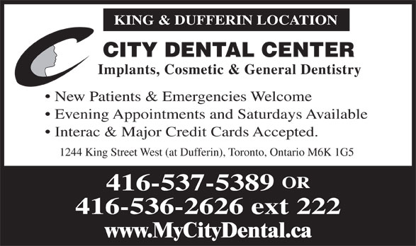 City Dental Center (416-537-5389) - Annonce illustrée======= - KING & DUFFERIN LOCATION CITY DENTAL CENTER Implants, Cosmetic & General Dentistry New Patients & Emergencies Welcome Evening Appointments and Saturdays Available Interac & Major Credit Cards Accepted. 1244 King Street West (at Dufferin), Toronto, Ontario M6K 1G5 CITY DENTAL CENTER Implants, Cosmetic & General Dentistry New Patients & Emergencies Welcome Evening Appointments and Saturdays Available Interac & Major Credit Cards Accepted. 1244 King Street West (at Dufferin), Toronto, Ontario M6K 1G5 KING & DUFFERIN LOCATION