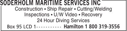 Soderholm Maritime Services Inc (905-529-1344) - Display Ad - Construction   Ship Repair   Cutting/Welding Inspections   U/W Video   Recovery 24 Hour Diving Services  Construction   Ship Repair   Cutting/Welding Inspections   U/W Video   Recovery 24 Hour Diving Services  Construction   Ship Repair   Cutting/Welding Inspections   U/W Video   Recovery 24 Hour Diving Services  Construction   Ship Repair   Cutting/Welding Inspections   U/W Video   Recovery 24 Hour Diving Services  Construction   Ship Repair   Cutting/Welding Inspections   U/W Video   Recovery 24 Hour Diving Services  Construction   Ship Repair   Cutting/Welding Inspections   U/W Video   Recovery 24 Hour Diving Services  Construction   Ship Repair   Cutting/Welding Inspections   U/W Video   Recovery 24 Hour Diving Services  Construction   Ship Repair   Cutting/Welding Inspections   U/W Video   Recovery 24 Hour Diving Services