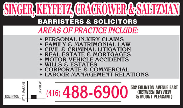Singer Keyfetz Crackower & Saltzman (416-488-6900) - Annonce illustrée======= - SINGER, KEYFETZ, CRACKOWER & SALTZMAN SINGER, KEYFETZ, CRACKOWER & SALTZMAN BARRISTERS & SOLICITORS AREAS OF PRACTICE INCLUDE: PERSONAL INJURY CLAIMS FAMILY & MATRIMONIAL LAW CIVIL & CRIMINAL LITIGATION REAL ESTATE & MORTGAGES MOTOR VEHICLE ACCIDENTS WILLS & ESTATES CORPORATE & COMMERCIAL LABOUR MANAGEMENT RELATIONS NT 532 EGLINTON AVENUE EAST (BETWEEN BAYVIEW BAYVIEW (416) EGLINTON 488-6900 & MOUNT PLEASANT) MT PLEASA  SINGER, KEYFETZ, CRACKOWER & SALTZMAN SINGER, KEYFETZ, CRACKOWER & SALTZMAN BARRISTERS & SOLICITORS AREAS OF PRACTICE INCLUDE: PERSONAL INJURY CLAIMS FAMILY & MATRIMONIAL LAW CIVIL & CRIMINAL LITIGATION REAL ESTATE & MORTGAGES MOTOR VEHICLE ACCIDENTS WILLS & ESTATES CORPORATE & COMMERCIAL LABOUR MANAGEMENT RELATIONS NT 532 EGLINTON AVENUE EAST (BETWEEN BAYVIEW BAYVIEW (416) EGLINTON 488-6900 & MOUNT PLEASANT) MT PLEASA  SINGER, KEYFETZ, CRACKOWER & SALTZMAN SINGER, KEYFETZ, CRACKOWER & SALTZMAN BARRISTERS & SOLICITORS AREAS OF PRACTICE INCLUDE: PERSONAL INJURY CLAIMS FAMILY & MATRIMONIAL LAW CIVIL & CRIMINAL LITIGATION REAL ESTATE & MORTGAGES MOTOR VEHICLE ACCIDENTS WILLS & ESTATES CORPORATE & COMMERCIAL LABOUR MANAGEMENT RELATIONS NT 532 EGLINTON AVENUE EAST (BETWEEN BAYVIEW BAYVIEW (416) EGLINTON 488-6900 & MOUNT PLEASANT) MT PLEASA  SINGER, KEYFETZ, CRACKOWER & SALTZMAN SINGER, KEYFETZ, CRACKOWER & SALTZMAN BARRISTERS & SOLICITORS AREAS OF PRACTICE INCLUDE: PERSONAL INJURY CLAIMS FAMILY & MATRIMONIAL LAW CIVIL & CRIMINAL LITIGATION REAL ESTATE & MORTGAGES MOTOR VEHICLE ACCIDENTS WILLS & ESTATES CORPORATE & COMMERCIAL LABOUR MANAGEMENT RELATIONS NT 532 EGLINTON AVENUE EAST (BETWEEN BAYVIEW BAYVIEW (416) EGLINTON 488-6900 & MOUNT PLEASANT) MT PLEASA
