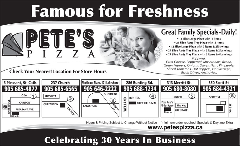 Pete's Pizza (905-685-4877) - Annonce illustrée======= - 905 684-4321 905 688-1234905 646-2222 905 685-6565905 685-4877 SHORELINE QEW HOSPITAL MERRITT SCOTT ST BUNTING Pizza Jerry's CARLTON BRIER FIELD MALL GENEVA QUEENSTON The Keg Union House LAKESHORE CHURCH ST GM PLEASANT AVE. GLENDALE WELLAND VINE ST Dine In ONTARIO ST. Dine In Hours & Pricing Subject to Change Without Notice    *minimum order required. Specials & Daytime Extra www.petespizza.ca Celebrating 30 Years In Business 12 Slice Large Pizza with  3 items 24 Slice Party Tray Pizza with  3 items 12 Slice Large Pizza with 3 items & 2lbs wings 24 Slice Party Tray Pizza with 3 items & 2lbs wings 24 Slice Party Tray Pizza with 3 items & 4lbs wings Toppings: Extra Cheese, Pepperoni, Mushrooms, Bacon, Green Peppers, Onions, Olives, Ham, Pineapple, Sliced Tomatoes, Hot Peppers, Hot Sausage, Check Your Nearest Location For Store Hours Black Olives, Anchovies. 286 Bunting Rd.Northend Plaza. 121 Lakeshore 313 Merritt St. 350 Scott St 237 Church6 Pleasant, St. Cath. 905 680-8080