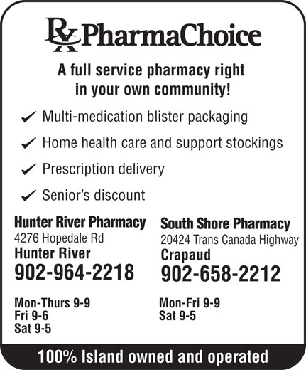 Hunter River Pharmacy (902-964-2218) - Annonce illustrée======= - A full service pharmacy right in your own community! Multi-medication blister packaging Home health care and support stockings Prescription delivery Senior s discount Hunter River Pharmacy South Shore Pharmacy 4276 Hopedale Rd 20424 Trans Canada Highway Hunter River Crapaud 902-964-2218 902-658-2212 Mon-Thurs 9-9 Mon-Fri 9-9 Fri 9-6 Sat 9-5 100% Island owned and operated
