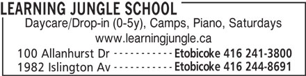 Learning Jungle School (416-241-3800) - Display Ad - LEARNING JUNGLE SCHOOL Daycare/Drop-in (0-5y), Camps, Piano, Saturdays www.learningjungle.ca ----------- Etobicoke 416 241-3800 100 Allanhurst Dr ----------- Etobicoke 416 244-8691 1982 Islington Av LEARNING JUNGLE SCHOOL Daycare/Drop-in (0-5y), Camps, Piano, Saturdays www.learningjungle.ca ----------- Etobicoke 416 241-3800 100 Allanhurst Dr ----------- Etobicoke 416 244-8691 1982 Islington Av