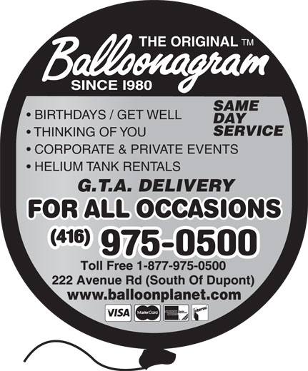 Balloonagram (416-975-0500) - Display Ad - TM THE ORIGINAL SAME BIRTHDAYS / GET WELL DAY SERVICE THINKING OF YOU CORPORATE & PRIVATE EVENTS HELIUM TANK RENTALS G.T.A. DELIVERY www.balloonplanet.com  TM THE ORIGINAL SAME BIRTHDAYS / GET WELL DAY SERVICE THINKING OF YOU CORPORATE & PRIVATE EVENTS HELIUM TANK RENTALS G.T.A. DELIVERY www.balloonplanet.com  TM THE ORIGINAL SAME BIRTHDAYS / GET WELL DAY SERVICE THINKING OF YOU CORPORATE & PRIVATE EVENTS HELIUM TANK RENTALS G.T.A. DELIVERY www.balloonplanet.com  TM THE ORIGINAL SAME BIRTHDAYS / GET WELL DAY SERVICE THINKING OF YOU CORPORATE & PRIVATE EVENTS HELIUM TANK RENTALS G.T.A. DELIVERY www.balloonplanet.com