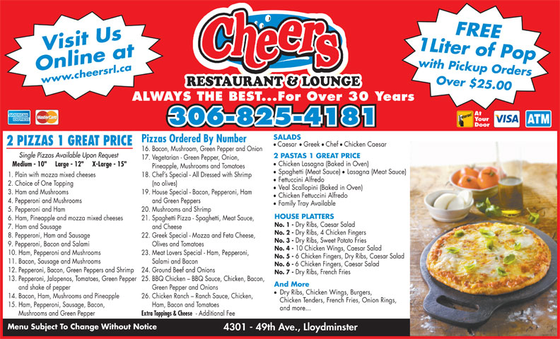 "Cheers Restaurant & Lounge (306-825-4181) - Display Ad - Dry Ribs, Sweet Potato Fries 9. Pepperoni, Bacon and Salami Olives and Tomatoes No. 4 - 10 Chicken Wings, Caesar Salad 10. Ham, Pepperoni and Mushrooms 23. Meat Lovers Special - Ham, Pepperoni, No. 5 - 6 Chicken Fingers, Dry Ribs, Caesar Salad 11. Bacon, Sausage and Mushrooms Salami and Bacon No. 3 - No. 6 - 12. Pepperoni, Bacon, Green Peppers and Shrimp 24. Ground Beef and Onions No. 7 - Dry Ribs, French Fries 13. Pepperoni, Jalapenos, Tomatoes, Green Pepper 25. BBQ Chicken - BBQ Sauce, Chicken, Bacon, And More and shake of pepper Green Pepper and Onions Dry Ribs, Chicken Wings, Burgers, 6 Chicken Fingers, Caesar Salad 14. Bacon, Ham, Mushrooms and Pineapple 26. Chicken Ranch - Ranch Sauce, Chicken, Chicken Tenders, French Fries, Onion Rings, 15. Ham, Pepperoni, Sausage, Bacon, Ham, Bacon and Tomatoes and more... Your 306-825-4181 Door SALADS Pizzas Ordered By Number 2 PIZZAS 1 GREAT PRICE 1 Liter of Popwith Pickup OrdersFREE Online atwww.cheersrl.ca Over $25.00 Visit Us RESTAURANT & LOUNGE ALWAYS THE BEST...For Over 30 Years At ll Caesar Greek Chef Chicken Caesar 16. Bacon, Mushroom, Green Pepper and Onion Single Pizzas Available Upon Request 2 PASTAS 1 GREAT PRICE Chicken Lasagna (Baked in Oven) Medium - 10""     Large - 12""     X-Large - 15"" Pineapple, Mushrooms and Tomatoes Spaghetti (Meat Sauce) Lasagna (Meat Sauce) 1. Plain with mozza mixed cheeses 18. Chef s Special - All Dressed with Shrimp Fettuccini Alfredo 2. Choice of One Topping (no olives) Veal Scallopini (Baked in Oven) 3. Ham and Mushrooms 19. House Special - Bacon, Pepperoni, Ham 17. Vegetarian - Green Pepper, Onion, Chicken Fettuccini Alfredo 4. Pepperoni and Mushrooms and Green Peppers Family Tray Available 5. Pepperoni and Ham 20. Mushrooms and Shrimp HOUSE PLATTERS 6. Ham, Pineapple and mozza mixed cheeses 21. Spaghetti Pizza - Spaghetti, Meat Sauce, No. 1 - Dry Ribs, Caesar Salad 7. Ham and Sausage and Cheese No. 2 - Dry Ribs, 4 Chicken Fingers 8. Pepperoni, Ham and Sausage 22. Greek Special - Mozza and Feta Cheese, Extra Toppings & Cheese - Additional Fee Menu Subject To Change Without Notice 4301 - 49th Ave., Lloydminster Mushrooms and Green Pepper"