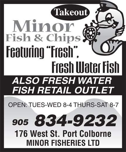 Minor Fisheries Ltd (905-834-9232) - Display Ad - ALSO FRESH WATER FISH RETAIL OUTLET OPEN: TUES-WED 8-4 THURS-SAT 8-7 905 834-9232 176 West St. Port Colborne MINOR FISHERIES LTD