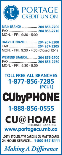 Portage Credit Union Limited (204-856-2700) - Display Ad - MAIN BRANCH................ 204 856-2700 FAX ............................. 204 856-2710 MON. - FRI. 9:30 - 5:00 OAKVILLE BRANCH ........... 204 267-3200 FAX .............................. 204 267-3205 MON. - FRI. 9:30 - 4:30 (Closed 12-1) WESTEND BRANCH........... 204 856-2700 FAX ............................. 204 856-2760 MON. - FRI. 9:30 - 5:00 TOLL FREE ALL BRANCHES 1-877-856-7285 (PCUL) CUbyPHONE 1-888-856-0555 www.portagecu.mb.ca LOST / STOLEN ATM CARDS & CU MASTERCARDS 24 HOUR SERVICE.... 1-800-567-8111 Making A Difference