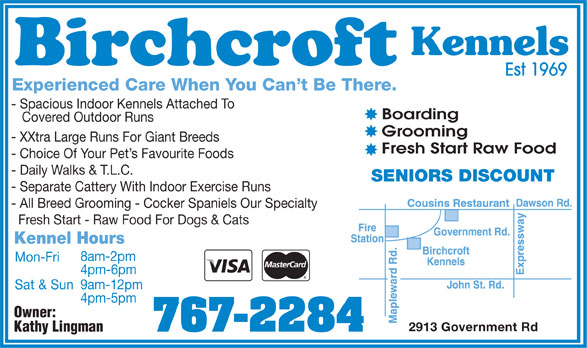 Birchcroft Kennels (807-767-2284) - Display Ad - Kennels Est 1969 Experienced Care When You Can't Be There. - Spacious Indoor Kennels Attached To Boarding Covered Outdoor Runs Grooming - XXtra Large Runs For Giant Breeds Fresh Start Raw Food - Choice Of Your Pet's Favourite Foods - Daily Walks & T.L.C. SENIORS DISCOUNT - Separate Cattery With Indoor Exercise Runs - All Breed Grooming - Cocker Spaniels Our Specialty Fresh Start - Raw Food For Dogs & Cats Kennel Hours 8am-2pm Mon-Fri 4pm-6pm 9am-12pm Sat & Sun 4pm-5pm Owner: 2913 Government Rd 767-2284 Kathy Lingman Kennels Est 1969 Experienced Care When You Can't Be There. - Spacious Indoor Kennels Attached To Boarding Covered Outdoor Runs Grooming - XXtra Large Runs For Giant Breeds Fresh Start Raw Food - Choice Of Your Pet's Favourite Foods - Daily Walks & T.L.C. SENIORS DISCOUNT - Separate Cattery With Indoor Exercise Runs - All Breed Grooming - Cocker Spaniels Our Specialty Fresh Start - Raw Food For Dogs & Cats Kennel Hours 8am-2pm Mon-Fri 4pm-6pm 9am-12pm Sat & Sun 4pm-5pm Owner: 2913 Government Rd 767-2284 Kathy Lingman  Kennels Est 1969 Experienced Care When You Can't Be There. - Spacious Indoor Kennels Attached To Boarding Covered Outdoor Runs Grooming - XXtra Large Runs For Giant Breeds Fresh Start Raw Food - Choice Of Your Pet's Favourite Foods - Daily Walks & T.L.C. SENIORS DISCOUNT - Separate Cattery With Indoor Exercise Runs - All Breed Grooming - Cocker Spaniels Our Specialty Fresh Start - Raw Food For Dogs & Cats Kennel Hours 8am-2pm Mon-Fri 4pm-6pm 9am-12pm Sat & Sun 4pm-5pm Owner: 2913 Government Rd 767-2284 Kathy Lingman Kennels Est 1969 Experienced Care When You Can't Be There. - Spacious Indoor Kennels Attached To Boarding Covered Outdoor Runs Grooming - XXtra Large Runs For Giant Breeds Fresh Start Raw Food - Choice Of Your Pet's Favourite Foods - Daily Walks & T.L.C. SENIORS DISCOUNT - Separate Cattery With Indoor Exercise Runs - All Breed Grooming - Cocker Spaniels Our Specialty Fresh Start - Raw Food For Dogs & Cats Kennel Hours 8am-2pm Mon-Fri 4pm-6pm 9am-12pm Sat & Sun 4pm-5pm Owner: 2913 Government Rd 767-2284 Kathy Lingman